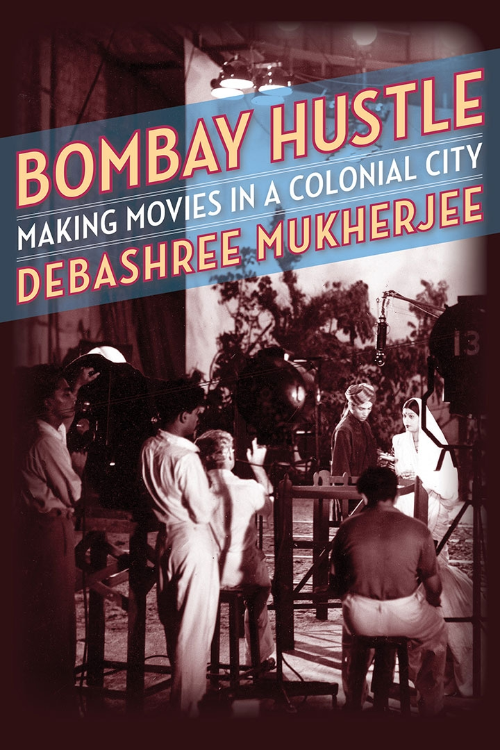 A film set with the text: Bombay Hustle: Making Movies in a Colonial City by Debashree Mukherjee