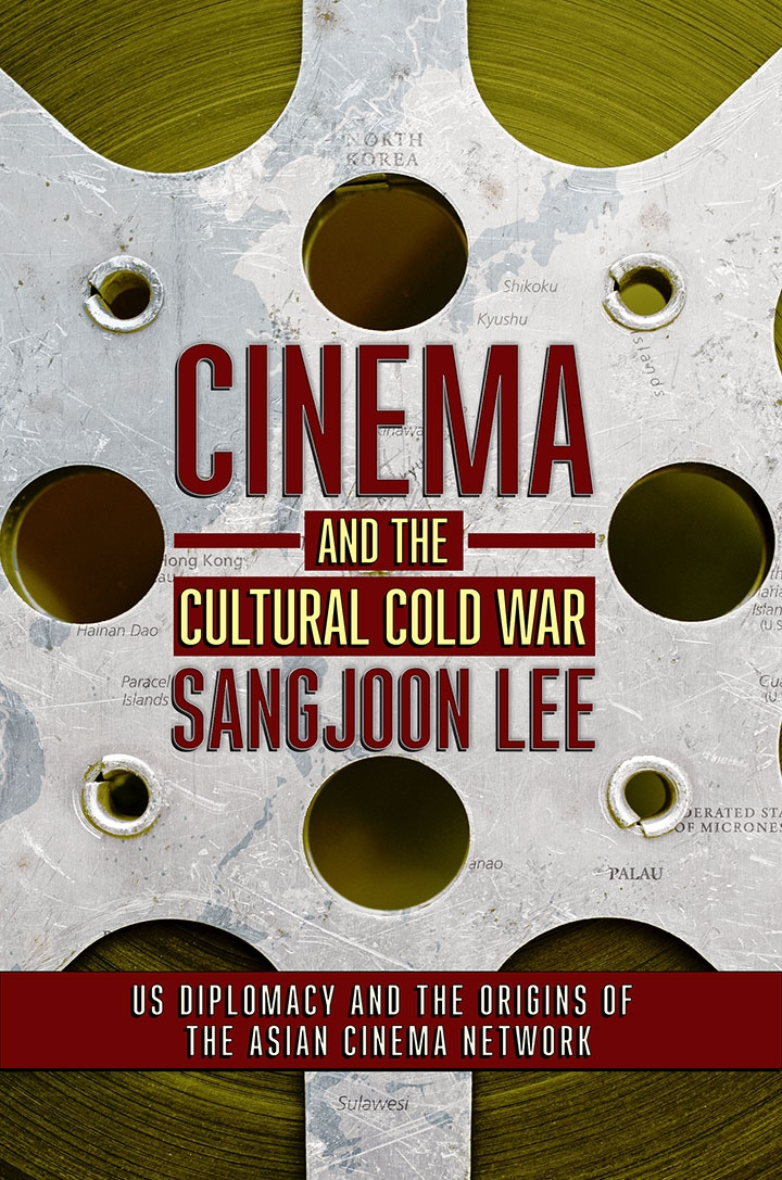 metal film reel with text over it that reads: Cinema and the Cultural Cold War Sang joon Lee US Diplomacy and the Origins of the Asian Cinema Network