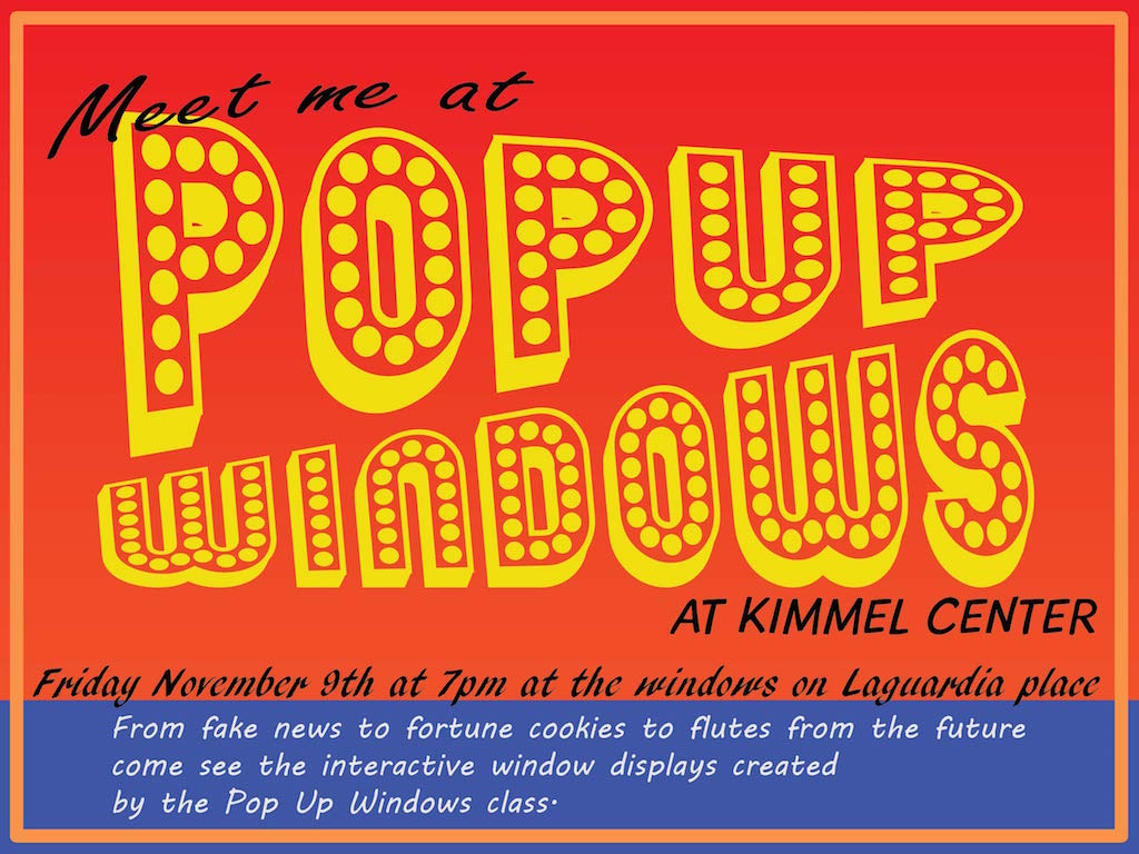 Pop Up Windows, at Kimmel Center, Friday, November 9th at 7pm at the windows on LaGuardia Place, from fake news to fortune cookies to flutes from the future come see the interactive window displays created by the Pop Up Windows class