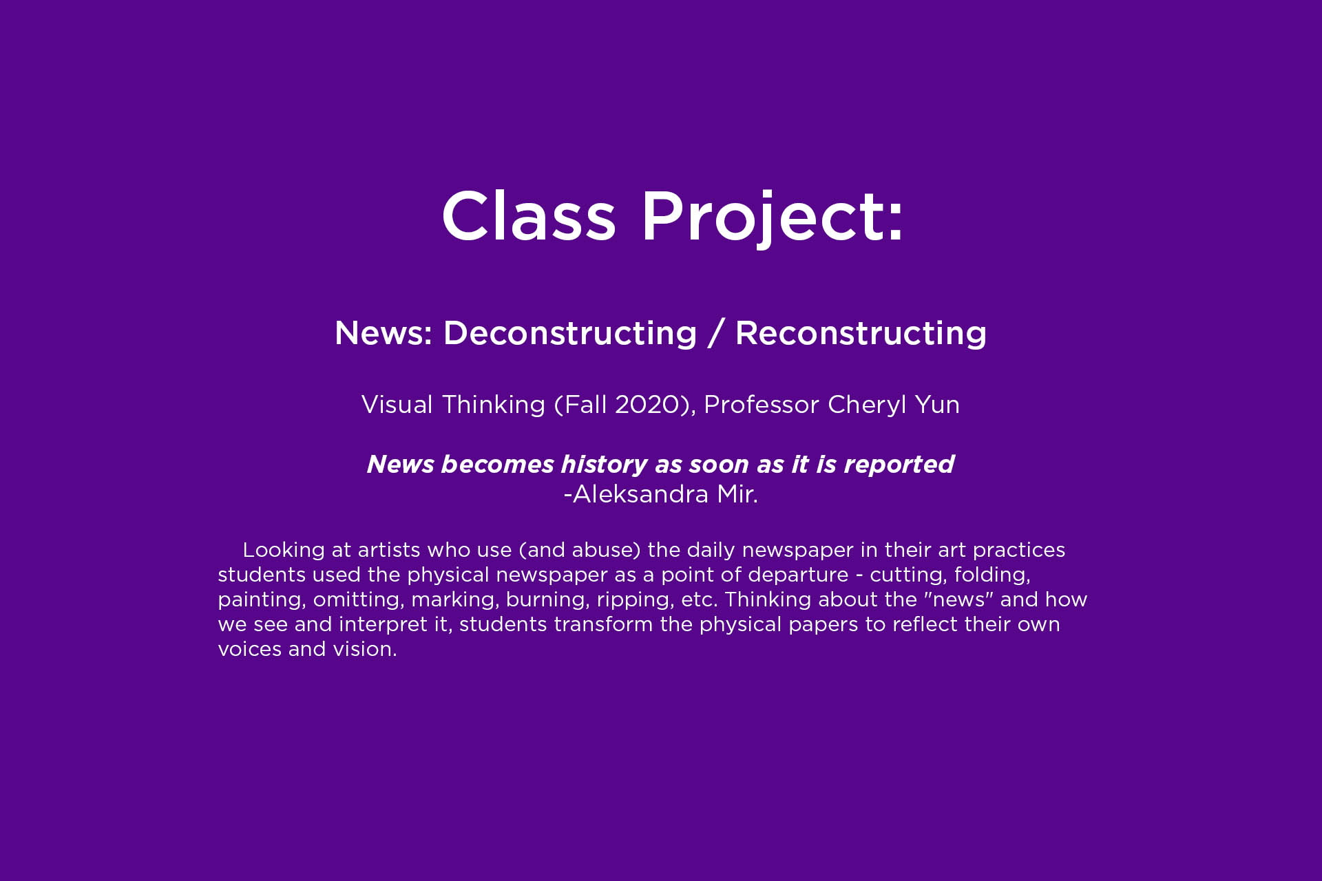 "class project, News: Deconstructing / Reconstructing  Visual Thinking (Fall 2020), Professor Cheryl Yun   News becomes history as soon as it is reported  -Aleksandra Mir.  	Looking at artists who use (and abuse) the daily newspaper in their art practices students used the physical newspaper as a point of departure - cutting, folding, painting, omitting, marking, burning, ripping, etc. Thinking about the ""news"" and how we see and interpret it, students transform the physical papers to reflect their own voices and vision."